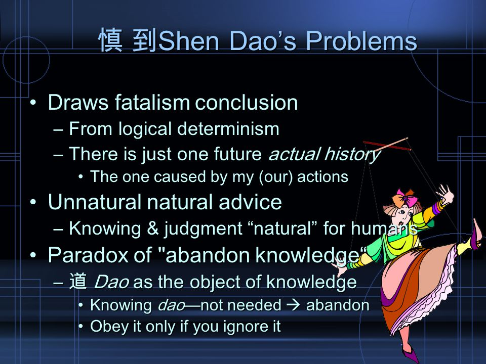慎 到Shen Dao's Problems Draws fatalism conclusionDraws fatalism conclusion –From logical determinism –There is just one future actual history The one caused by my (our) actionsThe one caused by my (our) actions Unnatural natural adviceUnnatural natural advice –Knowing & judgment natural for humans Paradox of abandon knowledge Paradox of abandon knowledge –道 Dao as the object of knowledge Knowing dao—not needed  abandonKnowing dao—not needed  abandon Obey it only if you ignore itObey it only if you ignore it