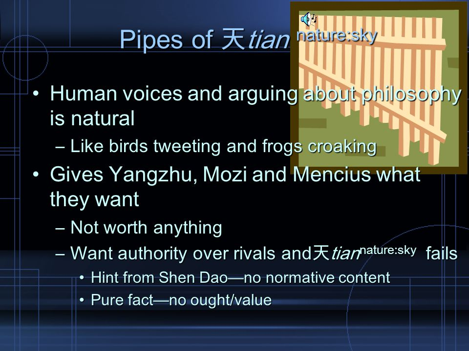 Pipes of 天tian nature:sky Human voices and arguing about philosophy is naturalHuman voices and arguing about philosophy is natural –Like birds tweeting and frogs croaking Gives Yangzhu, Mozi and Mencius what they wantGives Yangzhu, Mozi and Mencius what they want –Not worth anything –Want authority over rivals and天tian nature:sky fails Hint from Shen Dao—no normative contentHint from Shen Dao—no normative content Pure fact—no ought/valuePure fact—no ought/value