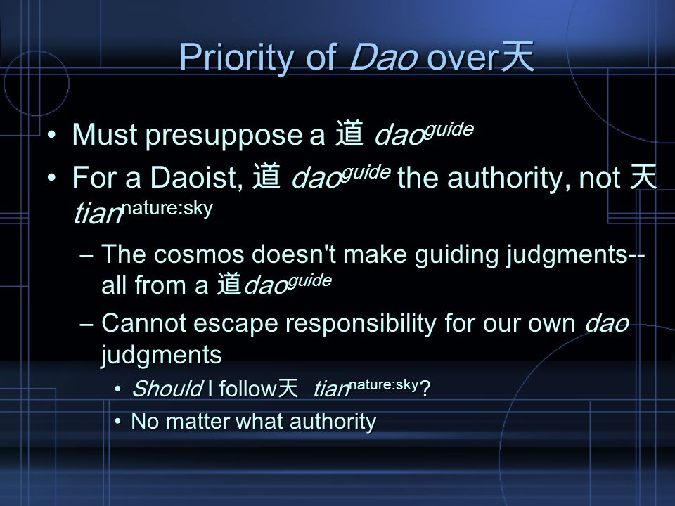 Priority of Dao over天 Must presuppose a 道 dao guideMust presuppose a 道 dao guide For a Daoist, 道 dao guide the authority, not 天 tian nature:skyFor a Daoist, 道 dao guide the authority, not 天 tian nature:sky –The cosmos doesn t make guiding judgments-- all from a 道dao guide –Cannot escape responsibility for our own dao judgments Should I follow天 tian nature:sky Should I follow天 tian nature:sky .