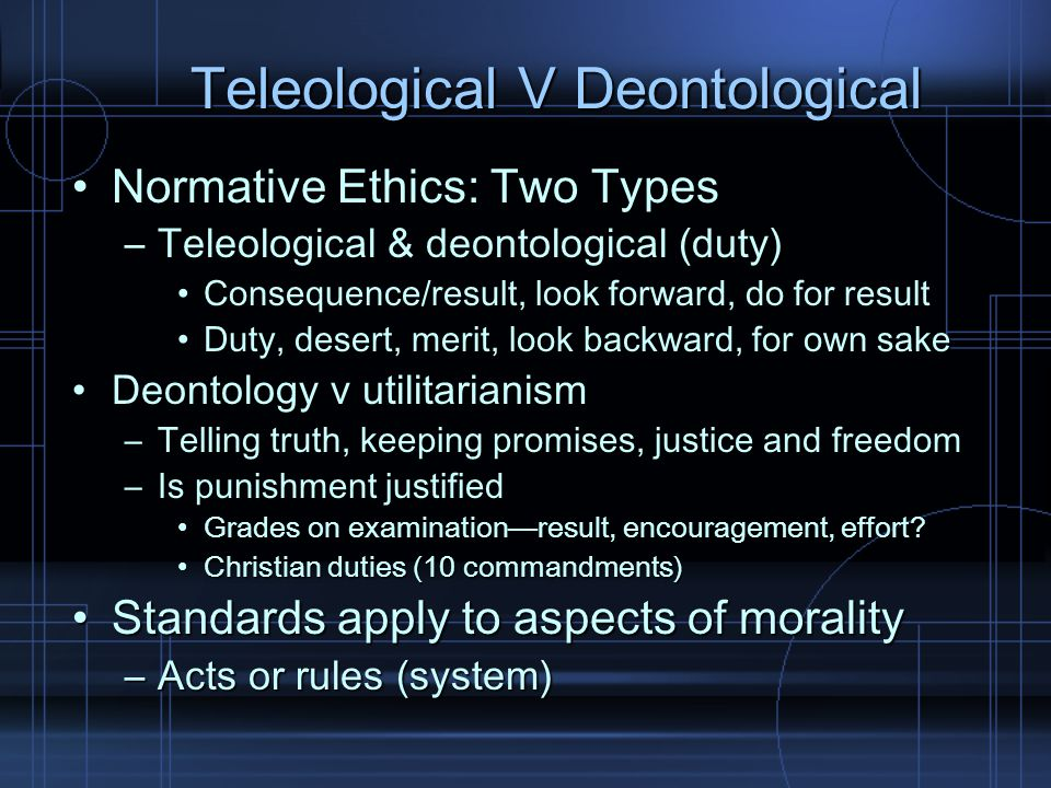 Teleological V Deontological Normative Ethics: Two TypesNormative Ethics: Two Types –Teleological & deontological (duty) Consequence/result, look forw