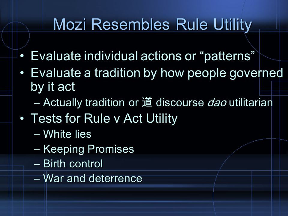 Mozi Resembles Rule Utility Evaluate individual actions or patterns Evaluate individual actions or patterns Evaluate a tradition by how people governed by it actEvaluate a tradition by how people governed by it act –Actually tradition or 道 discourse dao utilitarian Tests for Rule v Act UtilityTests for Rule v Act Utility –White lies –Keeping Promises –Birth control –War and deterrence