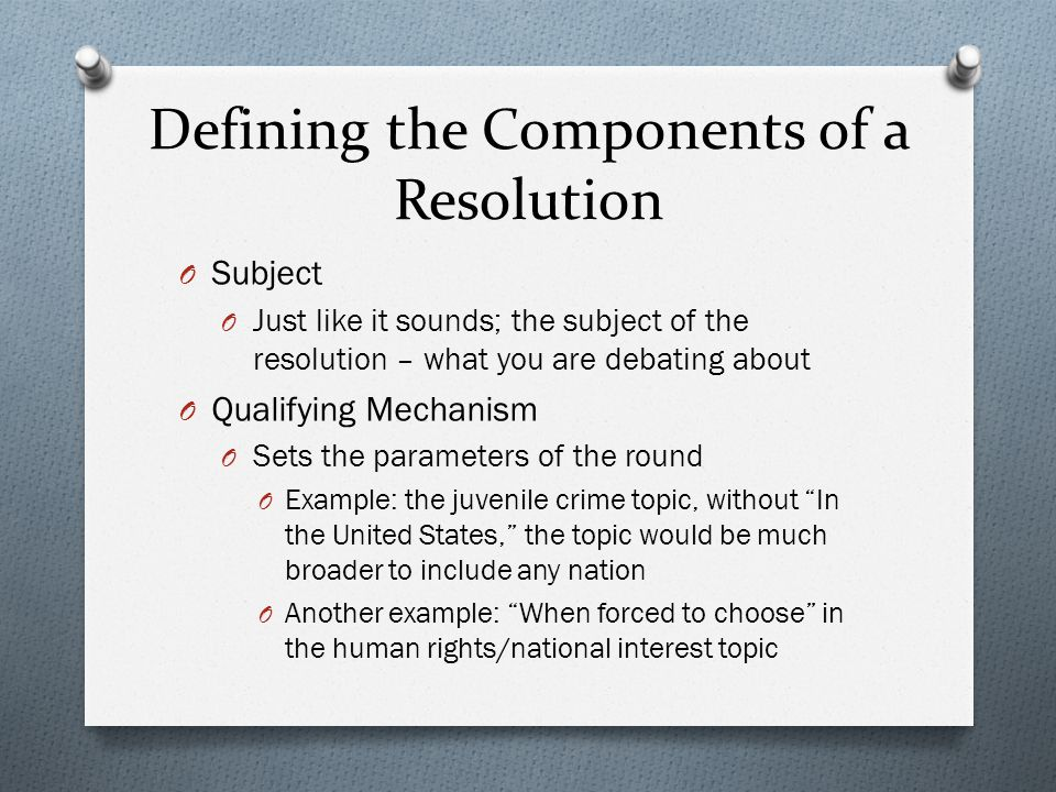 Defining the Components of a Resolution O Subject O Just like it sounds; the subject of the resolution – what you are debating about O Qualifying Mechanism O Sets the parameters of the round O Example: the juvenile crime topic, without In the United States, the topic would be much broader to include any nation O Another example: When forced to choose in the human rights/national interest topic