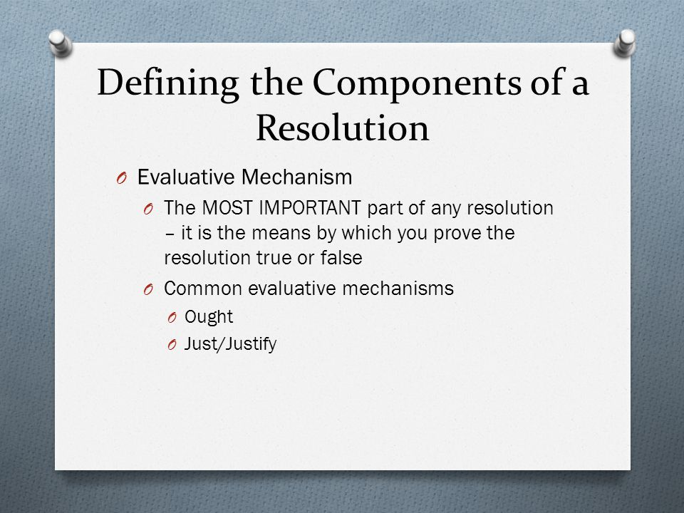 Defining the Components of a Resolution O Evaluative Mechanism O The MOST IMPORTANT part of any resolution – it is the means by which you prove the resolution true or false O Common evaluative mechanisms O Ought O Just/Justify