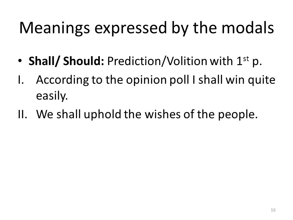 Meanings expressed by the modals Shall/ Should: Prediction/Volition with 1 st p. I.According to the opinion poll I shall win quite easily. II.We shall