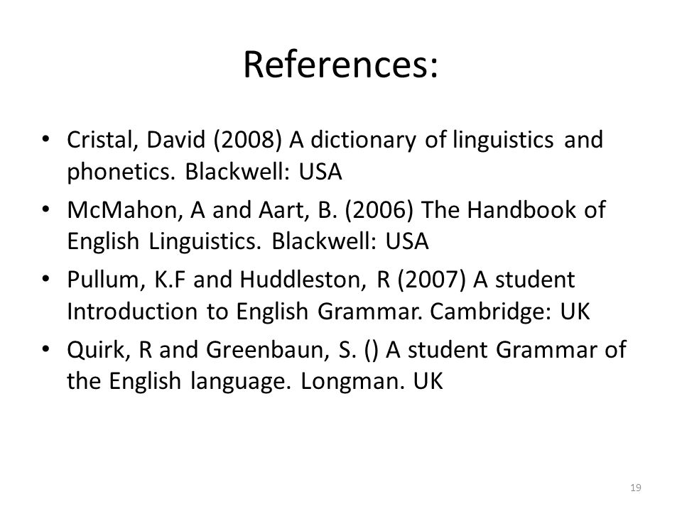 References: Cristal, David (2008) A dictionary of linguistics and phonetics. Blackwell: USA McMahon, A and Aart, B. (2006) The Handbook of English Lin