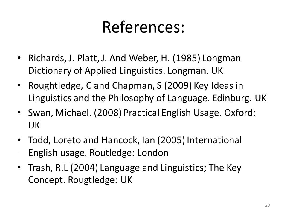 References: Richards, J. Platt, J. And Weber, H. (1985) Longman Dictionary of Applied Linguistics. Longman. UK Roughtledge, C and Chapman, S (2009) Ke