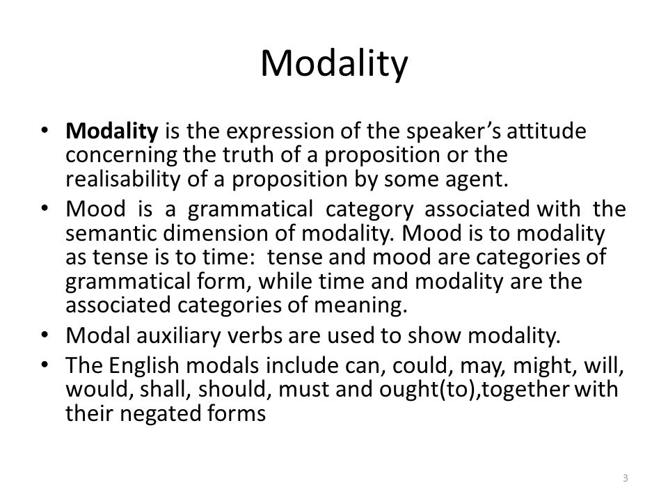 Modality Modality is the expression of the speaker's attitude concerning the truth of a proposition or the realisability of a proposition by some agen