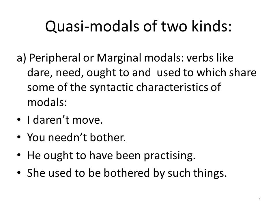 Quasi-modals of two kinds: a) Peripheral or Marginal modals: verbs like dare, need, ought to and used to which share some of the syntactic characteris