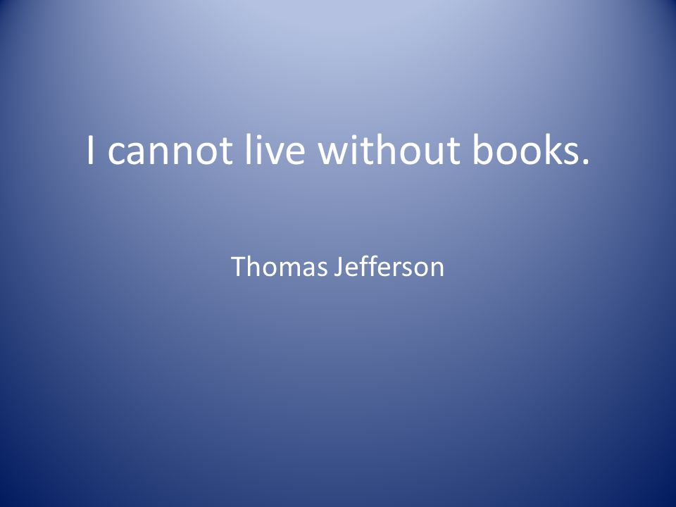 I cannot live without books. Thomas Jefferson