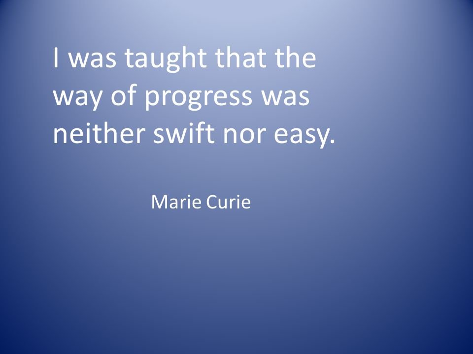 I was taught that the way of progress was neither swift nor easy. Marie Curie