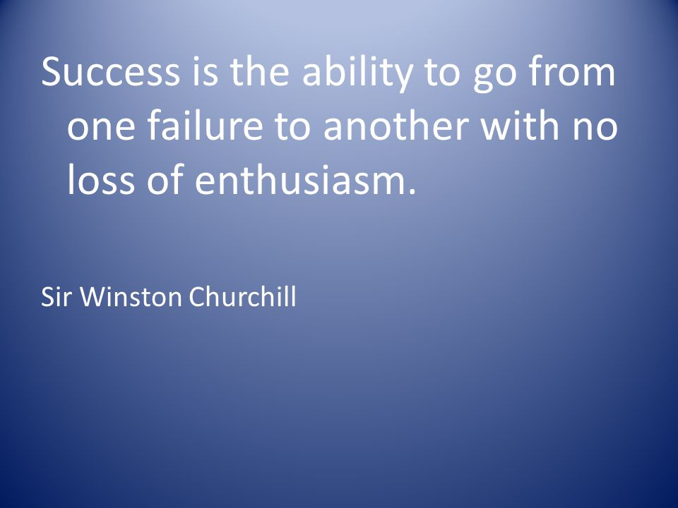 Success is the ability to go from one failure to another with no loss of enthusiasm. Sir Winston Churchill