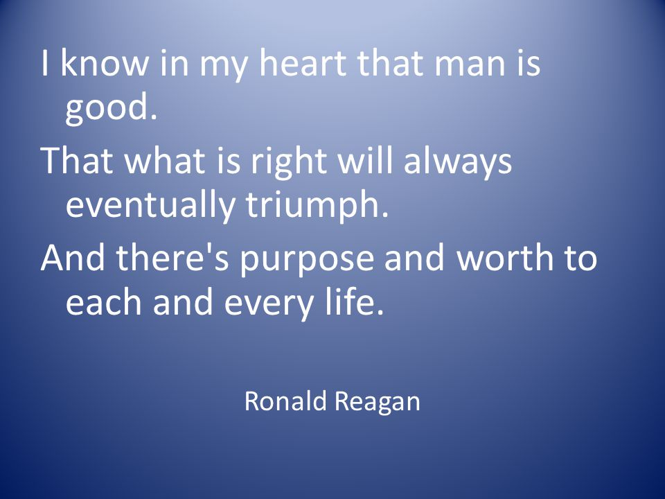 I know in my heart that man is good. That what is right will always eventually triumph. And there's purpose and worth to each and every life. Ronald R