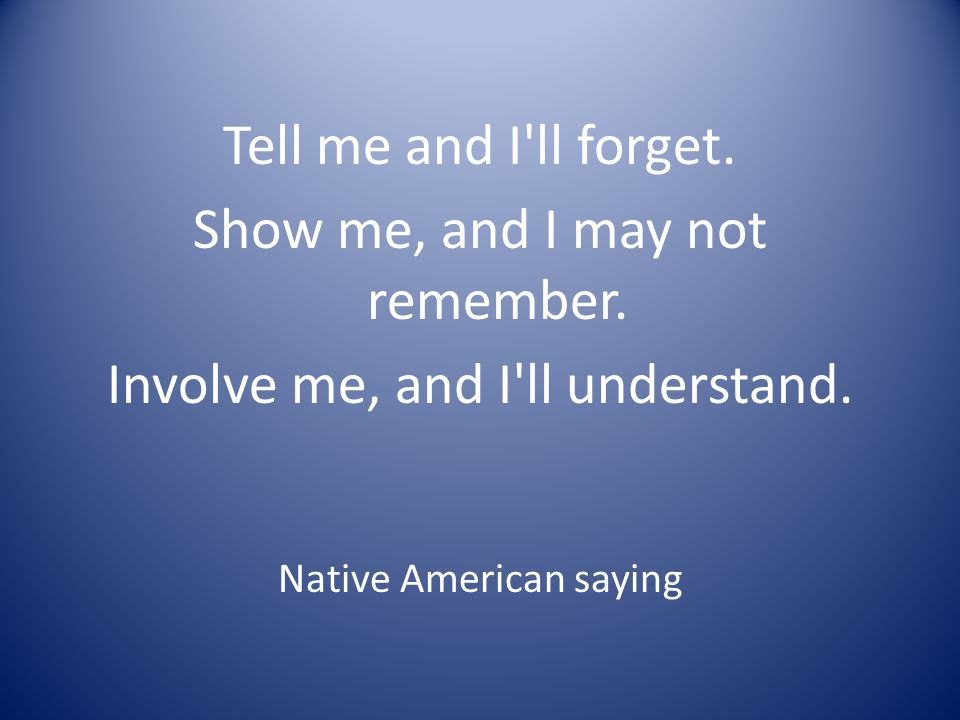 Tell me and I'll forget. Show me, and I may not remember. Involve me, and I'll understand. Native American saying