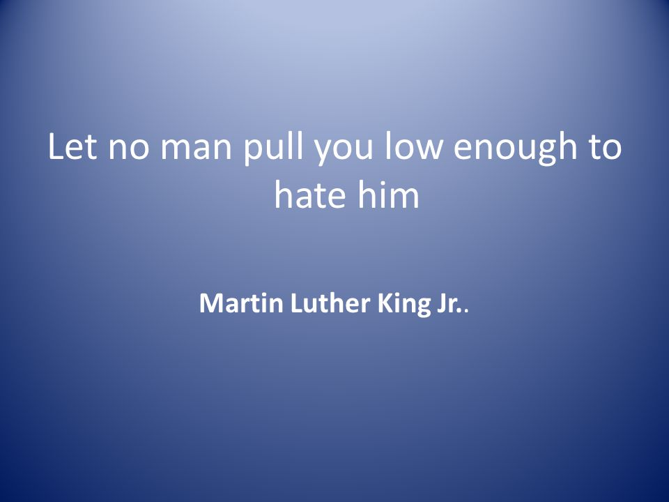 Let no man pull you low enough to hate him Martin Luther King Jr..