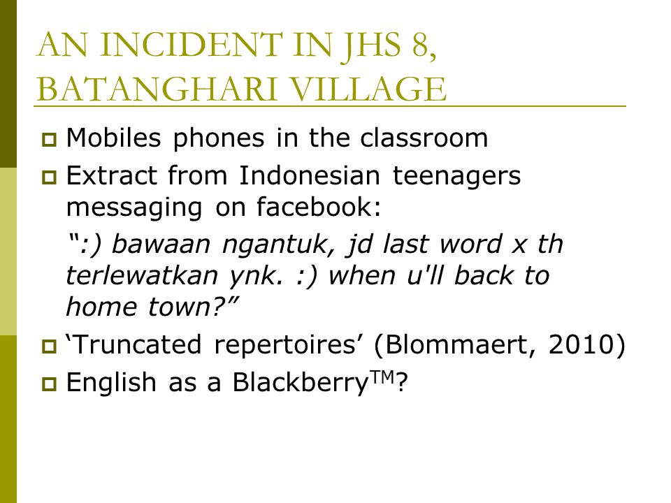 "AN INCIDENT IN JHS 8, BATANGHARI VILLAGE  Mobiles phones in the classroom  Extract from Indonesian teenagers messaging on facebook: "":) bawaan ngant"