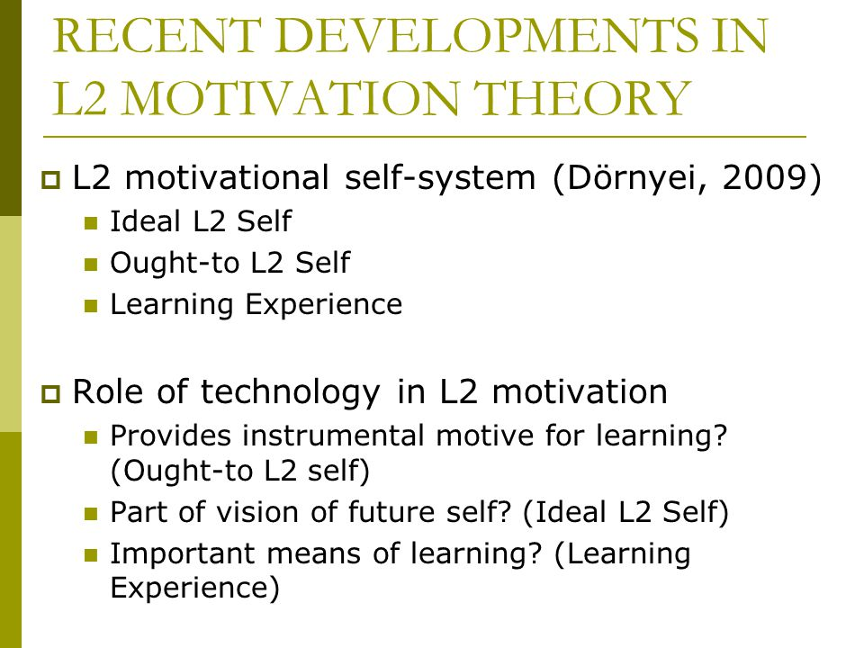 RECENT DEVELOPMENTS IN L2 MOTIVATION THEORY  L2 motivational self-system (Dörnyei, 2009) Ideal L2 Self Ought-to L2 Self Learning Experience  Role of