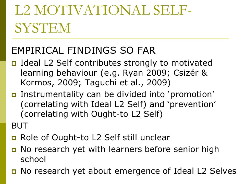 L2 MOTIVATIONAL SELF- SYSTEM EMPIRICAL FINDINGS SO FAR  Ideal L2 Self contributes strongly to motivated learning behaviour (e.g. Ryan 2009; Csizér &