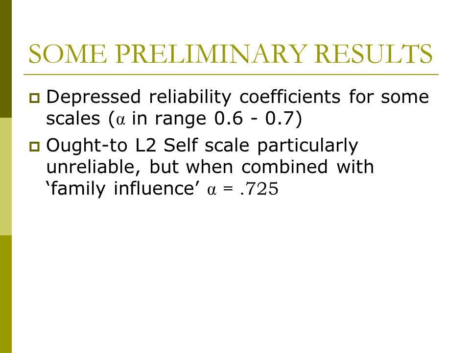 SOME PRELIMINARY RESULTS  Depressed reliability coefficients for some scales (  in range 0.6 - 0.7)  Ought-to L2 Self scale particularly unreliable
