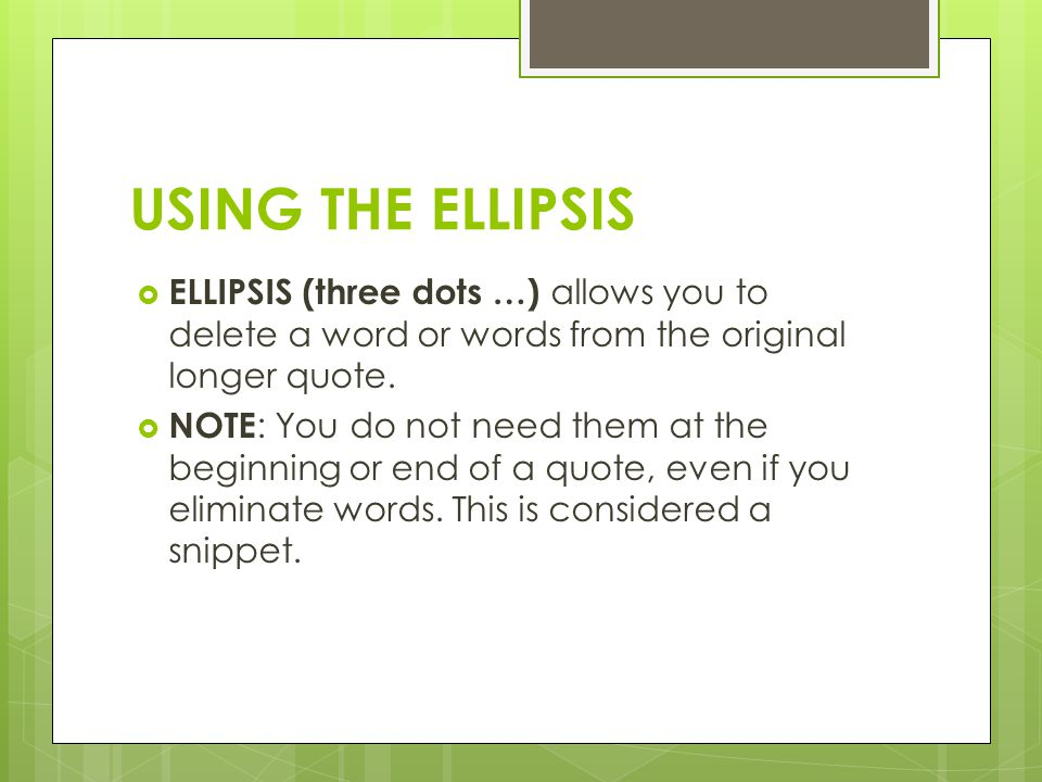 USING THE ELLIPSIS  ELLIPSIS (three dots …) allows you to delete a word or words from the original longer quote.