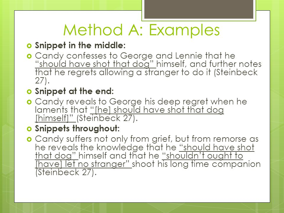 Method A: Examples  Snippet in the middle:  Candy confesses to George and Lennie that he should have shot that dog himself, and further notes that he regrets allowing a stranger to do it (Steinbeck 27).