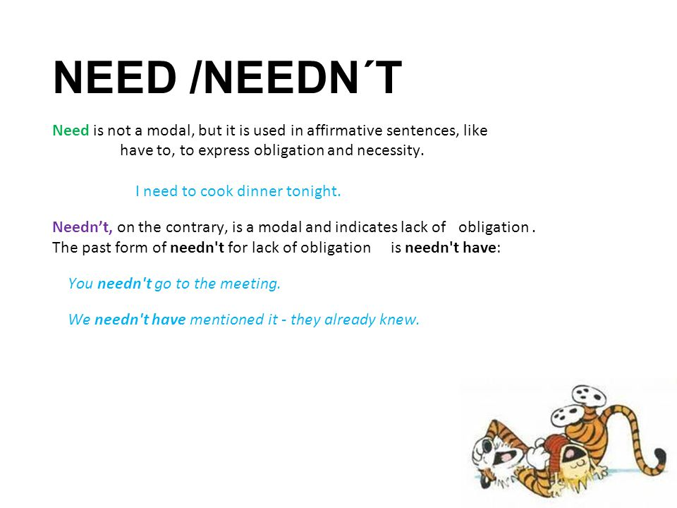 NEED /NEEDN´T Need is not a modal, but it is used in affirmative sentences, like have to, to express obligation and necessity. I need to cook dinner t