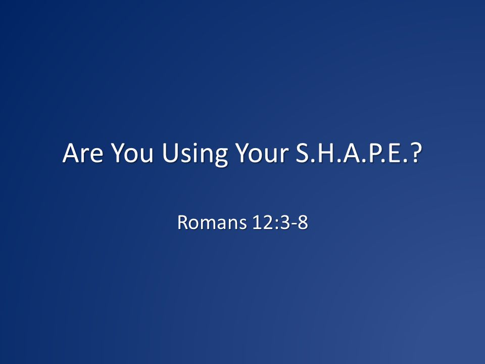 Are You Using Your S.H.A.P.E.? Romans 12:3-8