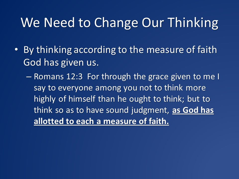 We Need to Change Our Thinking By thinking according to the measure of faith God has given us. By thinking according to the measure of faith God has g