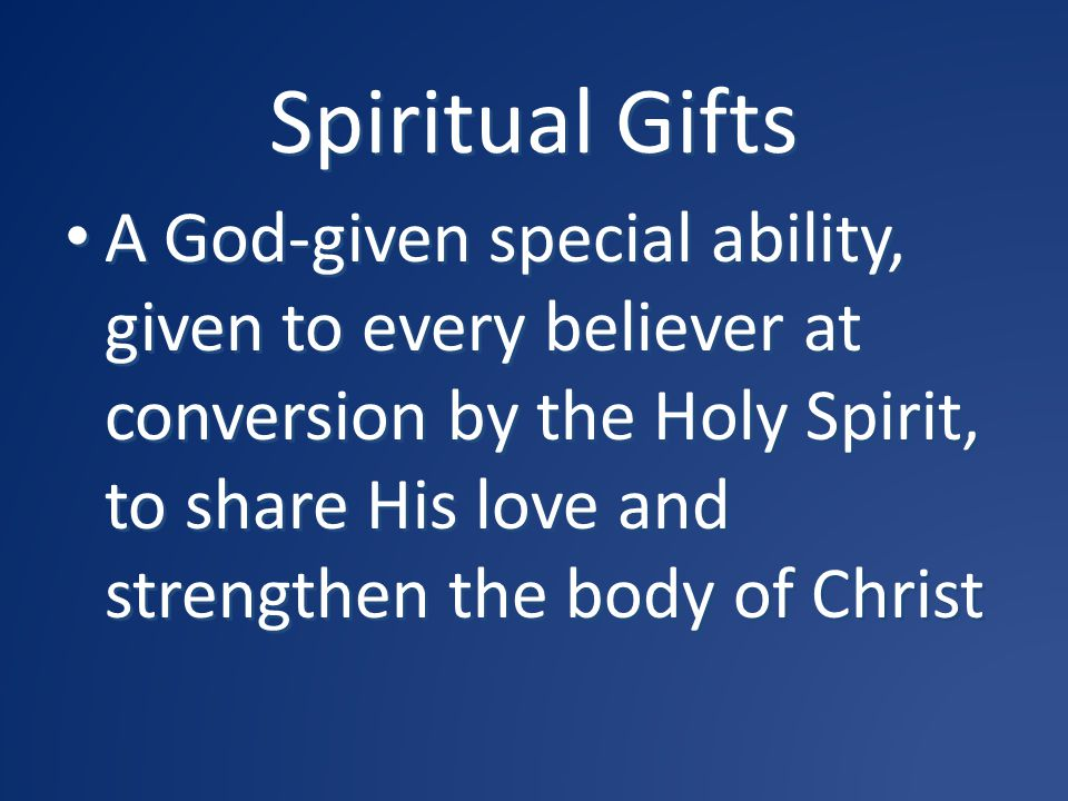 Spiritual Gifts A God-given special ability, given to every believer at conversion by the Holy Spirit, to share His love and strengthen the body of Ch