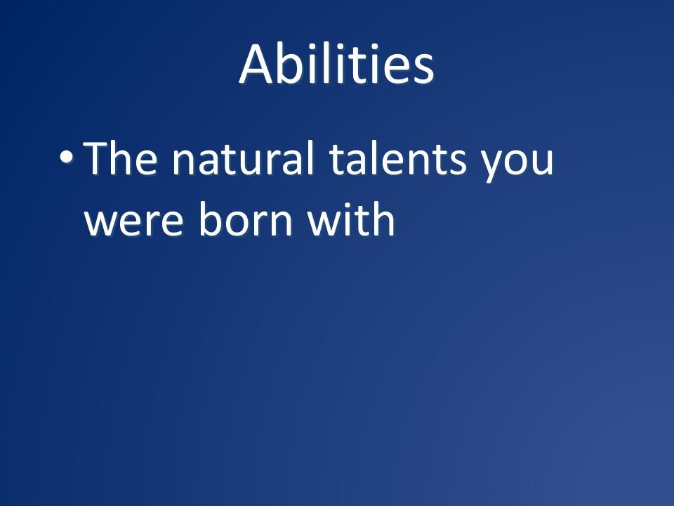 Abilities The natural talents you were born with