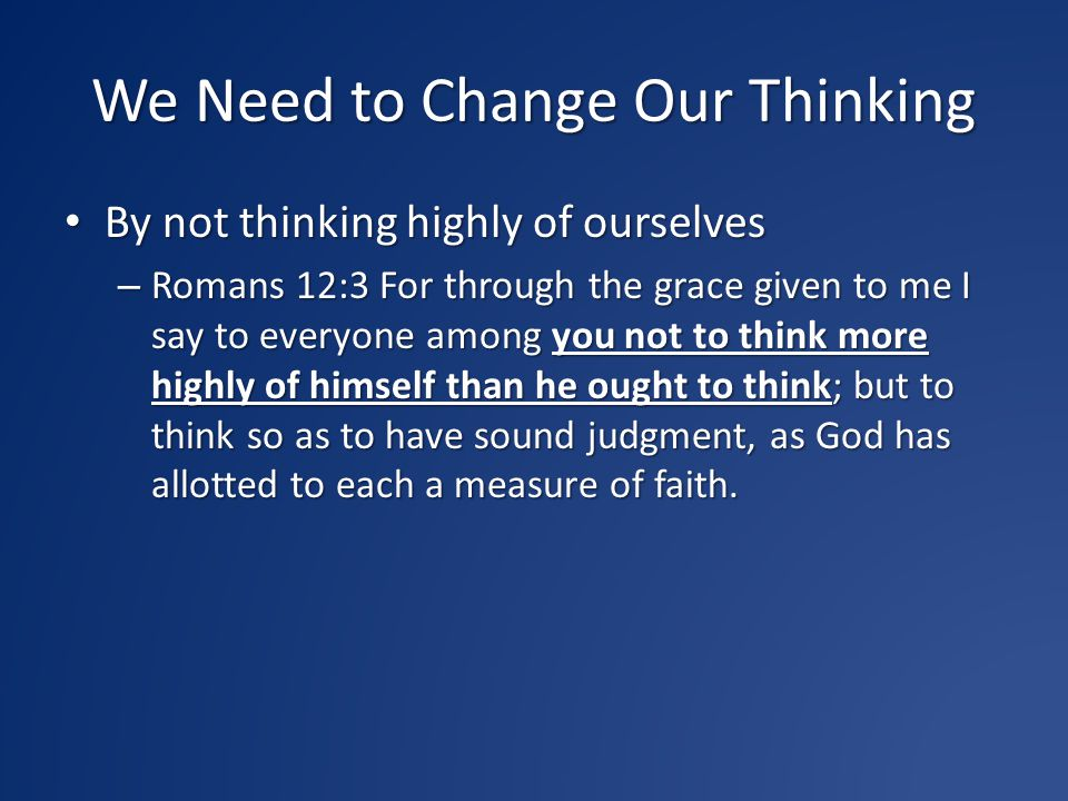 We Need to Change Our Thinking By thinking with sound judgment By thinking with sound judgment – Romans 12:3 For through the grace given to me I say to everyone among you not to think more highly of himself than he ought to think; but to think so as to have sound judgment, as God has allotted to each a measure of faith.