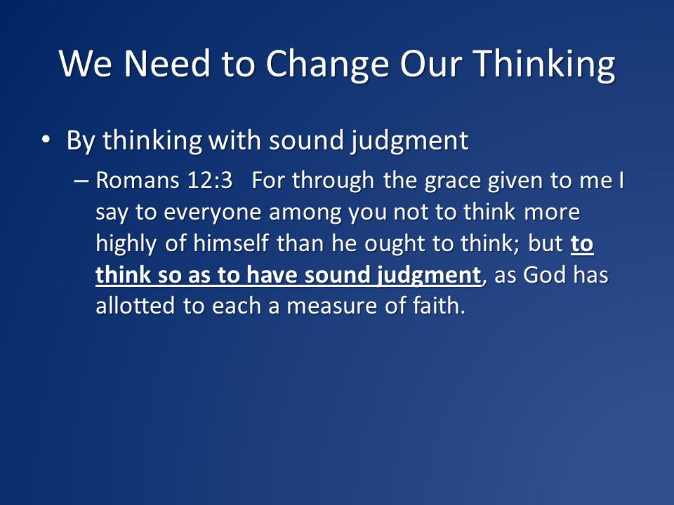 We Need to Change Our Thinking By thinking with sound judgment By thinking with sound judgment – Romans 12:3 For through the grace given to me I say t
