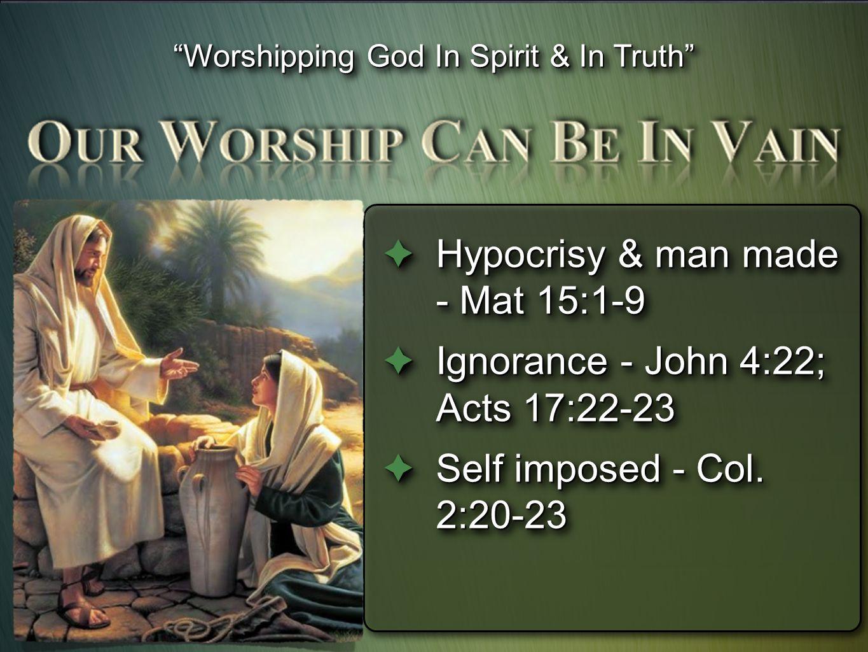  Hypocrisy & man made - Mat 15:1-9  Ignorance - John 4:22; Acts 17:22-23  Self imposed - Col.