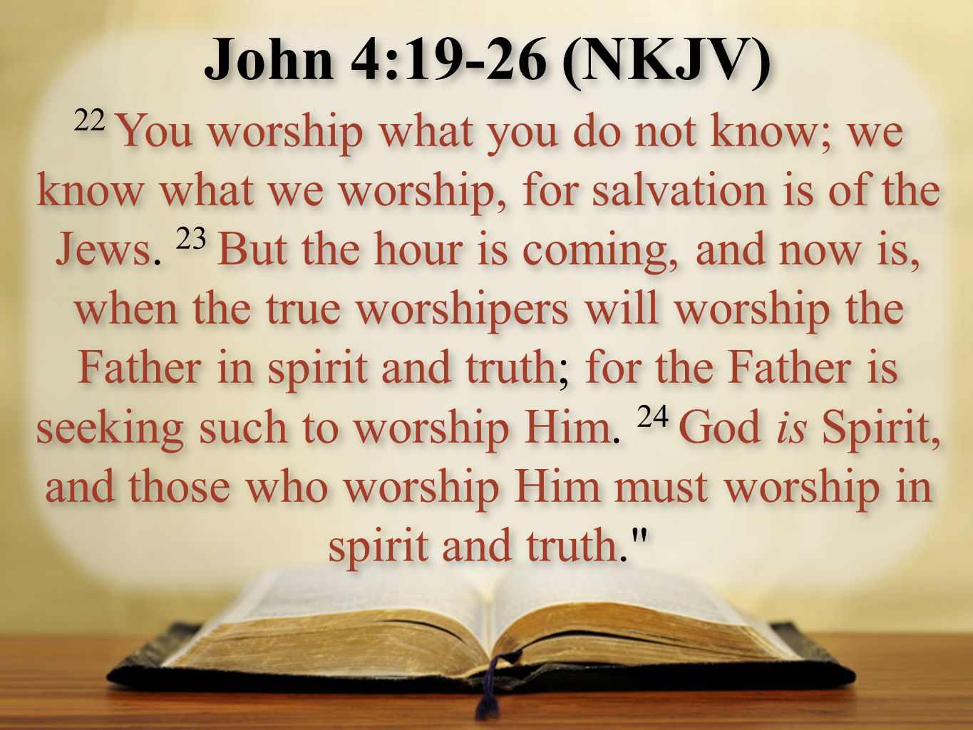 John 4:19-26 (NKJV) 22 You worship what you do not know; we know what we worship, for salvation is of the Jews. 23 But the hour is coming, and now is,