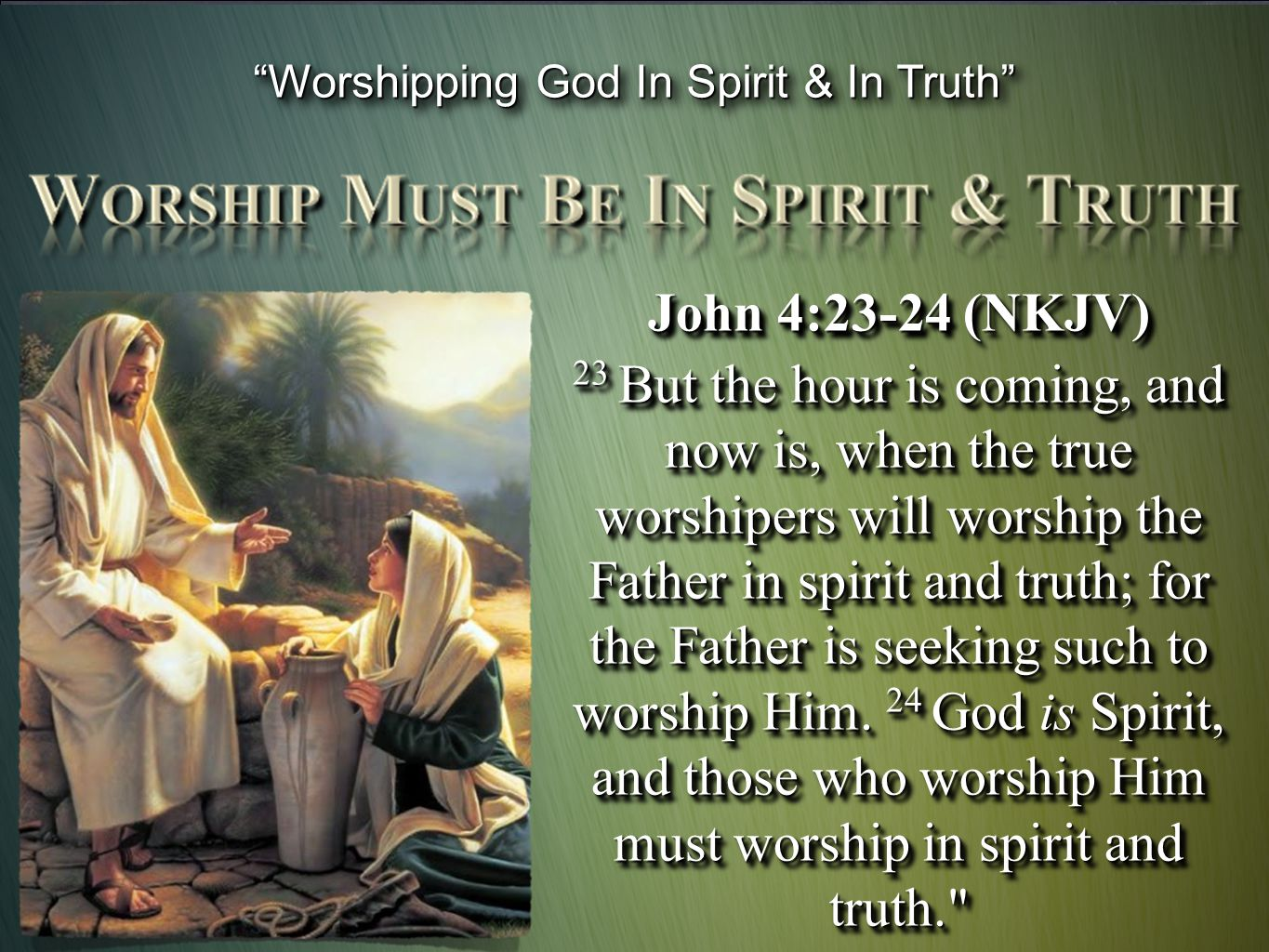 John 4:23-24 (NKJV) 23 But the hour is coming, and now is, when the true worshipers will worship the Father in spirit and truth; for the Father is see