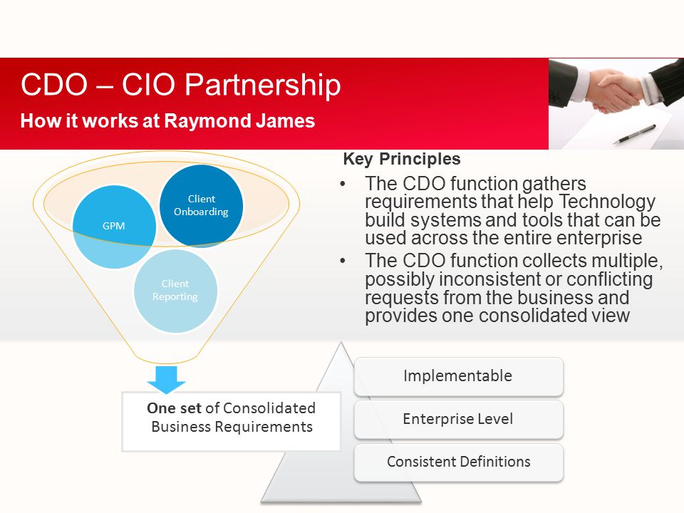 CDO – CIO Partnership How it works at Raymond James Implementable Enterprise Level Consistent Definitions The CDO function gathers requirements that help Technology build systems and tools that can be used across the entire enterprise The CDO function collects multiple, possibly inconsistent or conflicting requests from the business and provides one consolidated view One set of Consolidated Business Requirements Client Reporting GPM Client Onboarding Key Principles