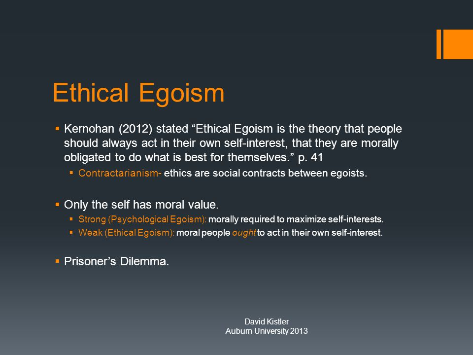 Ethical Egoism  Kernohan (2012) stated Ethical Egoism is the theory that people should always act in their own self-interest, that they are morally obligated to do what is best for themselves. p.