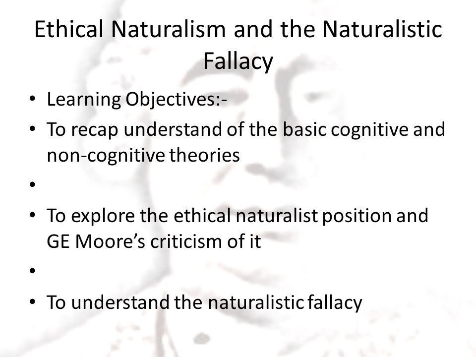 Ethical Naturalism and the Naturalistic Fallacy Learning Objectives:- To recap understand of the basic cognitive and non-cognitive theories To explore the ethical naturalist position and GE Moore's criticism of it To understand the naturalistic fallacy