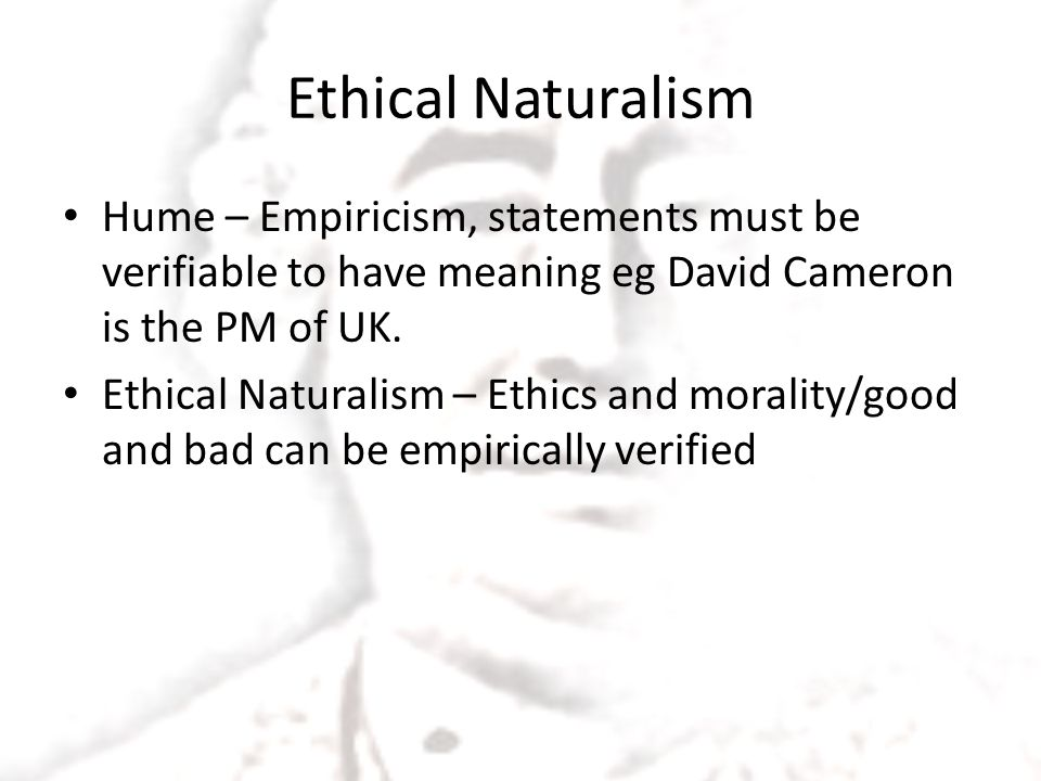 Ethical Naturalism Hume – Empiricism, statements must be verifiable to have meaning eg David Cameron is the PM of UK. Ethical Naturalism – Ethics and