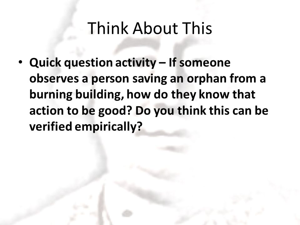 Think About This Quick question activity – If someone observes a person saving an orphan from a burning building, how do they know that action to be good.