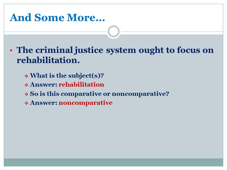 And Some More… The criminal justice system ought to focus on rehabilitation.  What is the subject(s)?  Answer: rehabilitation  So is this comparati