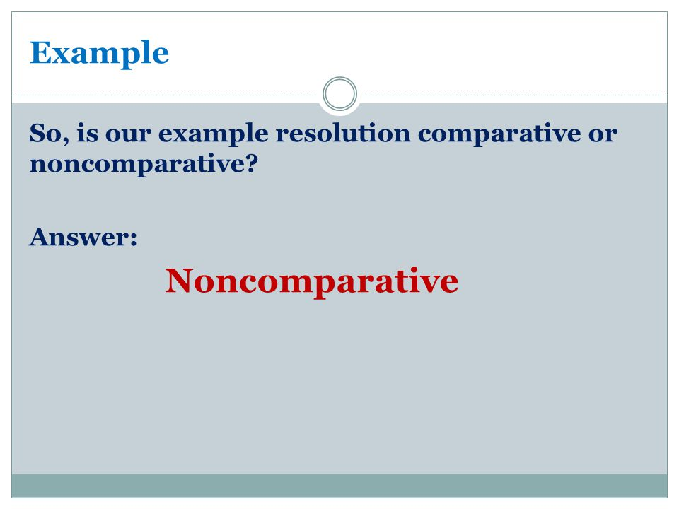 Example So, is our example resolution comparative or noncomparative? Answer: Noncomparative