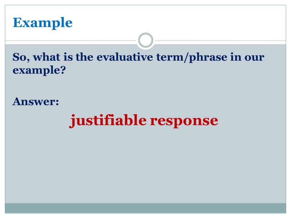 Example So, what is the evaluative term/phrase in our example? Answer: justifiable response