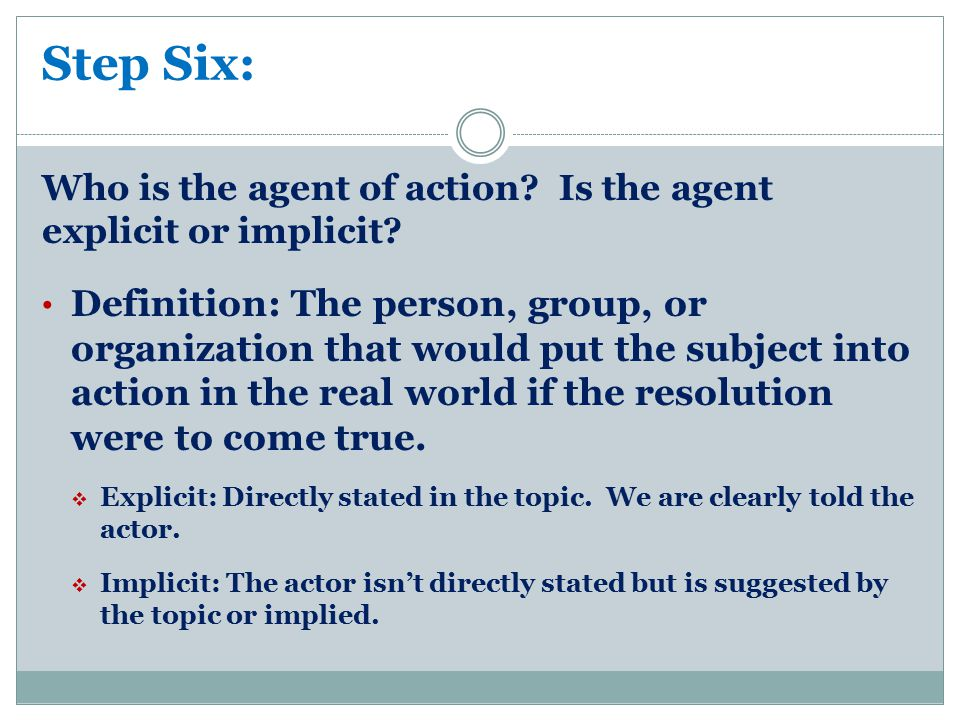 Step Six: Who is the agent of action? Is the agent explicit or implicit? Definition: The person, group, or organization that would put the subject int