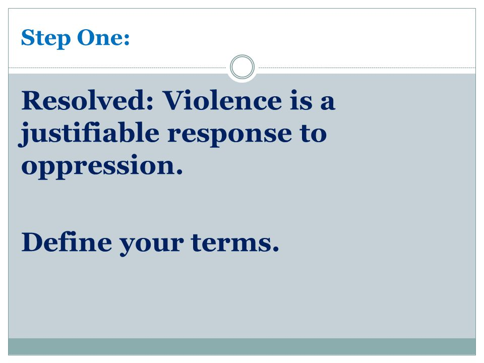 Step One: Resolved: Violence is a justifiable response to oppression. Define your terms.