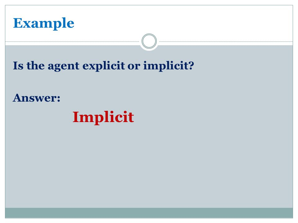 Example Is the agent explicit or implicit Answer: Implicit