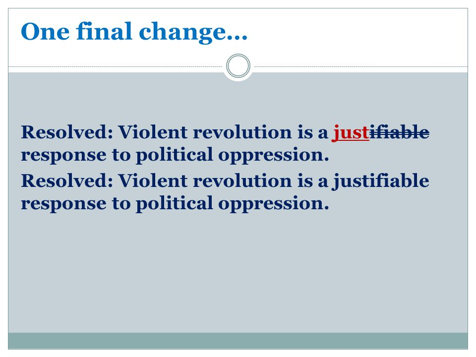 One final change… Resolved: Violent revolution is a justifiable response to political oppression.