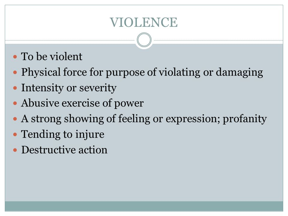 VIOLENCE To be violent Physical force for purpose of violating or damaging Intensity or severity Abusive exercise of power A strong showing of feeling or expression; profanity Tending to injure Destructive action