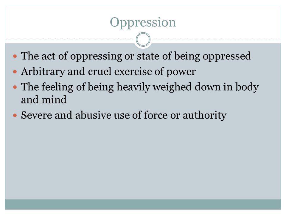 Oppression The act of oppressing or state of being oppressed Arbitrary and cruel exercise of power The feeling of being heavily weighed down in body and mind Severe and abusive use of force or authority