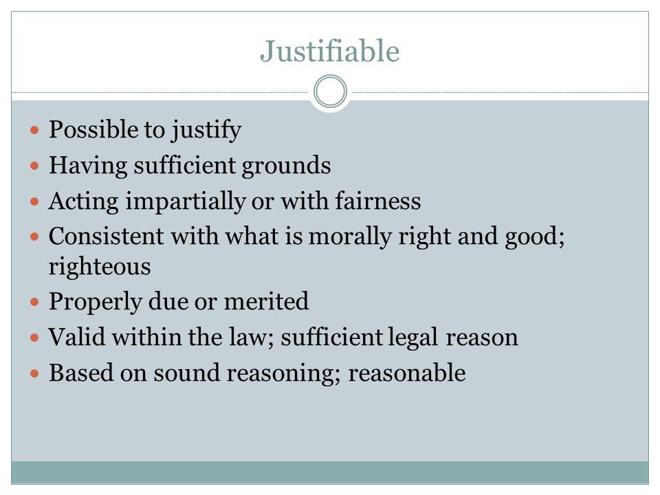 Justifiable Possible to justify Having sufficient grounds Acting impartially or with fairness Consistent with what is morally right and good; righteou