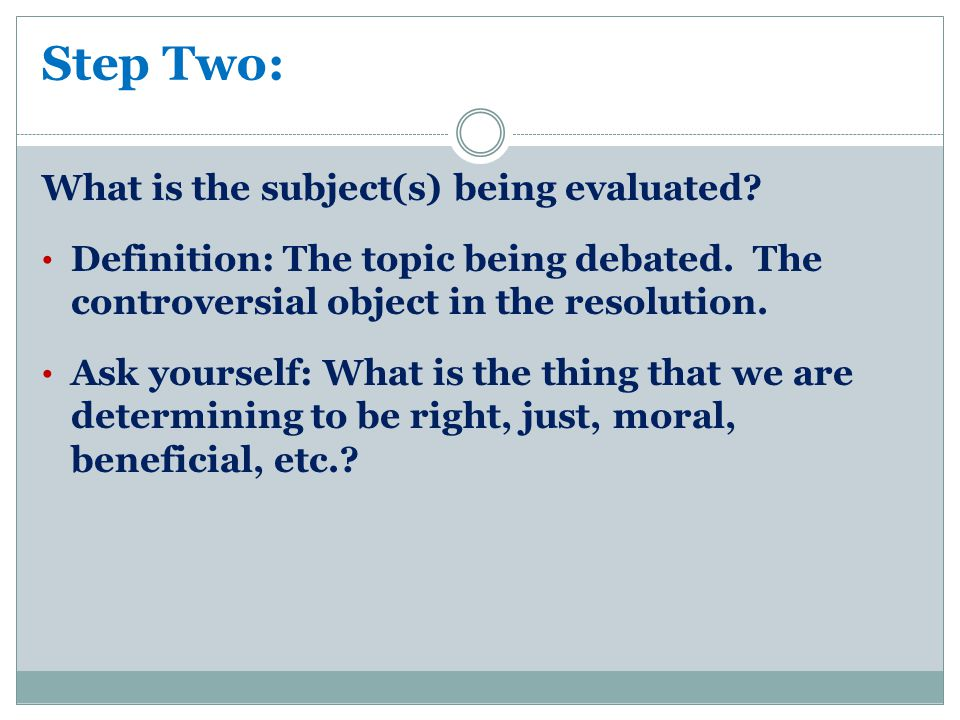 Step Two: What is the subject(s) being evaluated.Definition: The topic being debated.